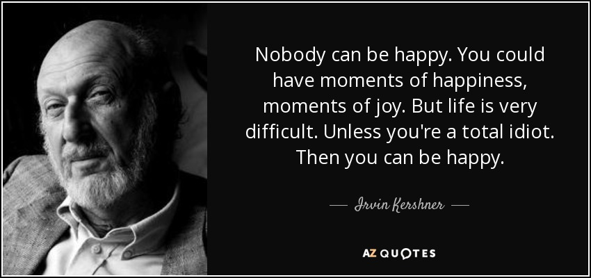 Nobody can be happy. You could have moments of happiness, moments of joy. But life is very difficult. Unless you're a total idiot. Then you can be happy. - Irvin Kershner