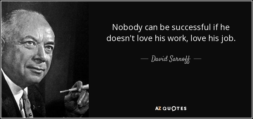 Nobody can be successful if he doesn't love his work, love his job. - David Sarnoff