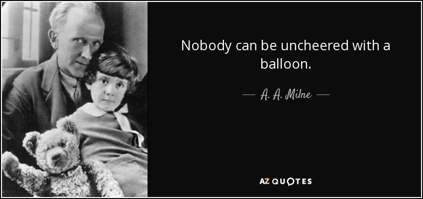 Nobody can be uncheered with a balloon. - A. A. Milne