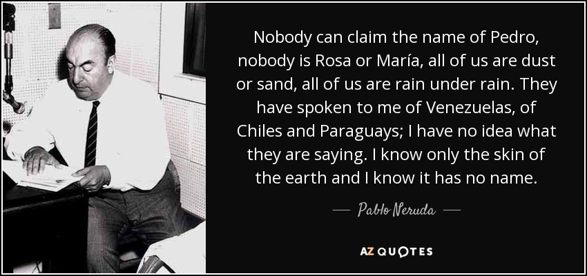 Nobody can claim the name of Pedro, nobody is Rosa or María, all of us are dust or sand, all of us are rain under rain. They have spoken to me of Venezuelas, of Chiles and Paraguays; I have no idea what they are saying. I know only the skin of the earth and I know it has no name. - Pablo Neruda