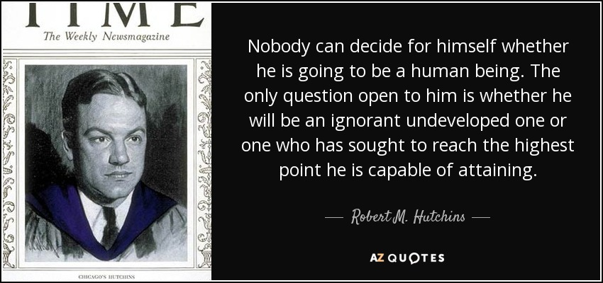 Nobody can decide for himself whether he is going to be a human being. The only question open to him is whether he will be an ignorant undeveloped one or one who has sought to reach the highest point he is capable of attaining. - Robert M. Hutchins
