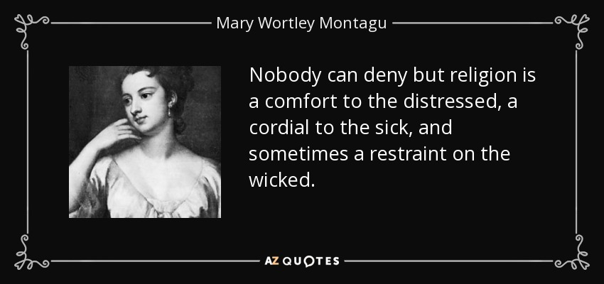 Nobody can deny but religion is a comfort to the distressed, a cordial to the sick, and sometimes a restraint on the wicked. - Mary Wortley Montagu