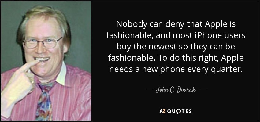 Nobody can deny that Apple is fashionable, and most iPhone users buy the newest so they can be fashionable. To do this right, Apple needs a new phone every quarter. - John C. Dvorak
