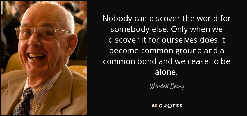 Nobody can discover the world for somebody else. Only when we discover it for ourselves does it become common ground and a common bond and we cease to be alone. - Wendell Berry