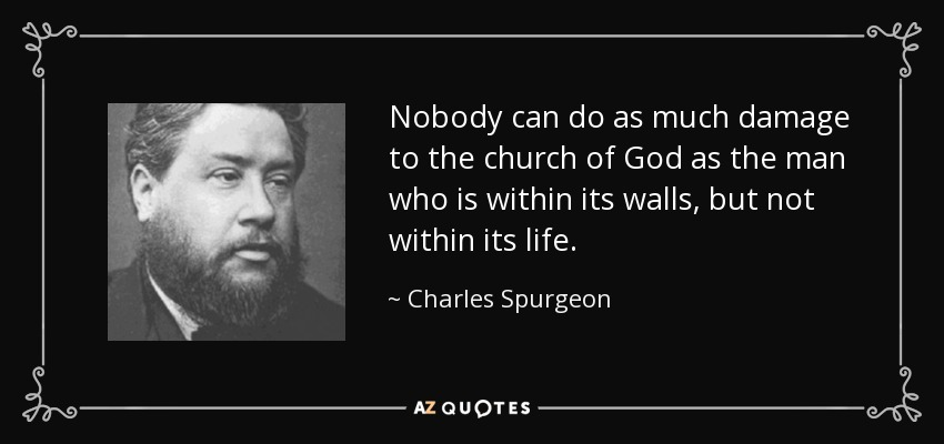 Nobody can do as much damage to the church of God as the man who is within its walls, but not within its life. - Charles Spurgeon