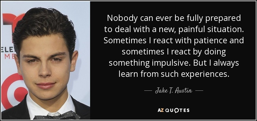 Nobody can ever be fully prepared to deal with a new, painful situation. Sometimes I react with patience and sometimes I react by doing something impulsive. But I always learn from such experiences. - Jake T. Austin