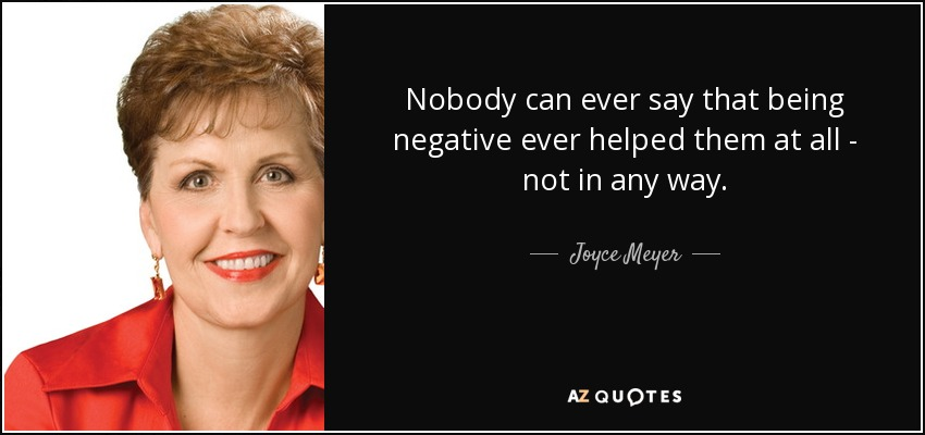 Nobody can ever say that being negative ever helped them at all - not in any way. - Joyce Meyer