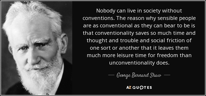 Nobody can live in society without conventions. The reason why sensible people are as conventional as they can bear to be is that conventionality saves so much time and thought and trouble and social friction of one sort or another that it leaves them much more leisure time for freedom than unconventionality does. - George Bernard Shaw