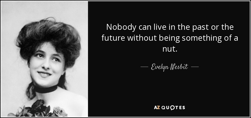 Nobody can live in the past or the future without being something of a nut. - Evelyn Nesbit