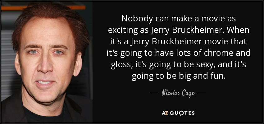 Nobody can make a movie as exciting as Jerry Bruckheimer. When it's a Jerry Bruckheimer movie that it's going to have lots of chrome and gloss, it's going to be sexy, and it's going to be big and fun. - Nicolas Cage