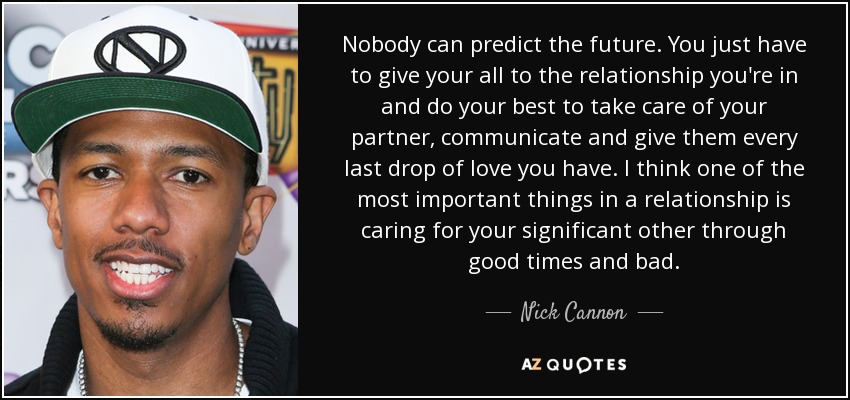 Nobody can predict the future. You just have to give your all to the relationship you're in and do your best to take care of your partner, communicate and give them every last drop of love you have. I think one of the most important things in a relationship is caring for your significant other through good times and bad. - Nick Cannon