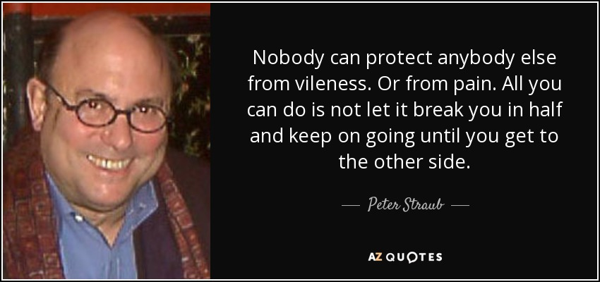 Nobody can protect anybody else from vileness. Or from pain. All you can do is not let it break you in half and keep on going until you get to the other side. - Peter Straub