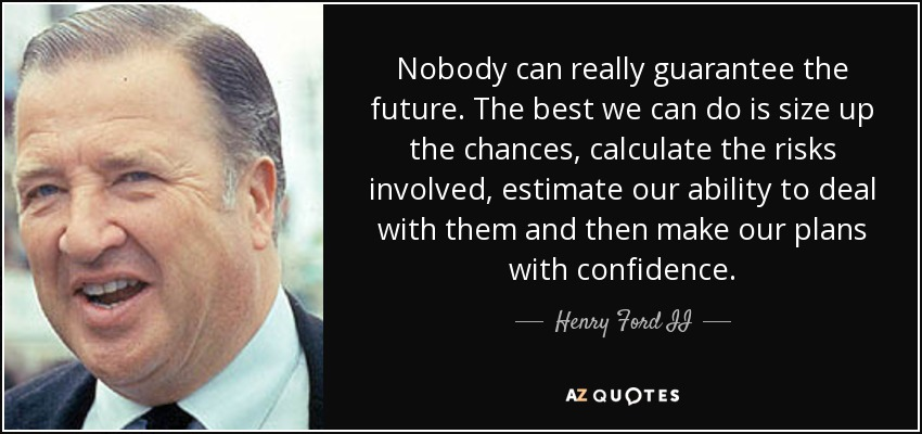 Nobody can really guarantee the future. The best we can do is size up the chances, calculate the risks involved, estimate our ability to deal with them and then make our plans with confidence. - Henry Ford II