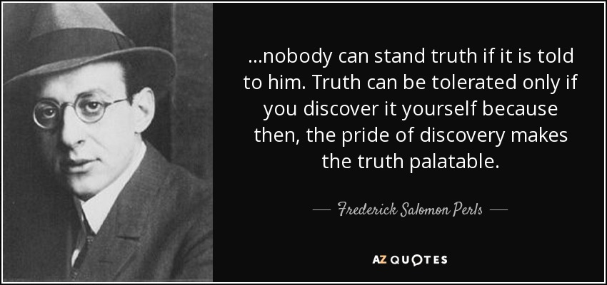 ...nobody can stand truth if it is told to him. Truth can be tolerated only if you discover it yourself because then, the pride of discovery makes the truth palatable. - Frederick Salomon Perls