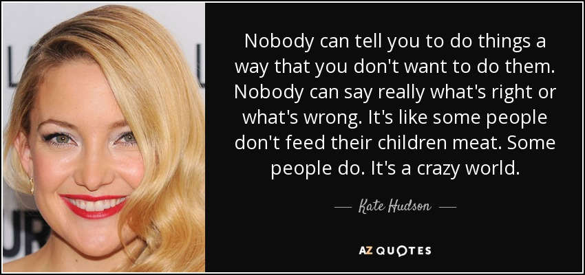 Nobody can tell you to do things a way that you don't want to do them. Nobody can say really what's right or what's wrong. It's like some people don't feed their children meat. Some people do. It's a crazy world. - Kate Hudson