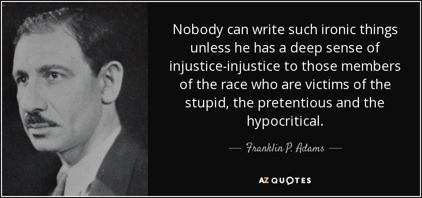 Nobody can write such ironic things unless he has a deep sense of injustice-injustice to those members of the race who are victims of the stupid, the pretentious and the hypocritical. - Franklin P. Adams