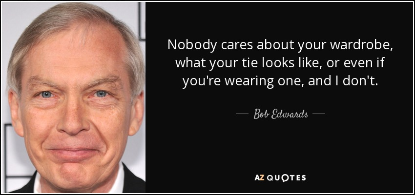 Nobody cares about your wardrobe, what your tie looks like, or even if you're wearing one, and I don't. - Bob Edwards