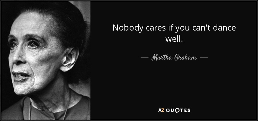 Nobody cares if you can't dance well. - Martha Graham