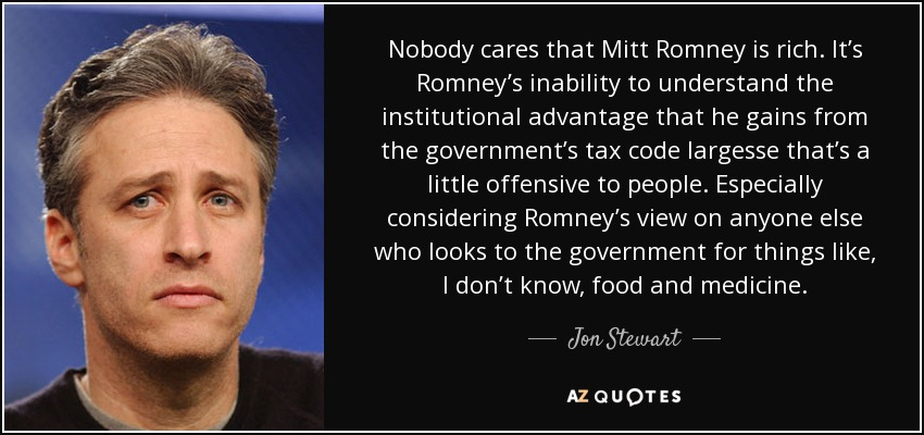 Nobody cares that Mitt Romney is rich. It's Romney's inability to understand the institutional advantage that he gains from the government's tax code largesse that's a little offensive to people. Especially considering Romney's view on anyone else who looks to the government for things like, I don't know, food and medicine. - Jon Stewart