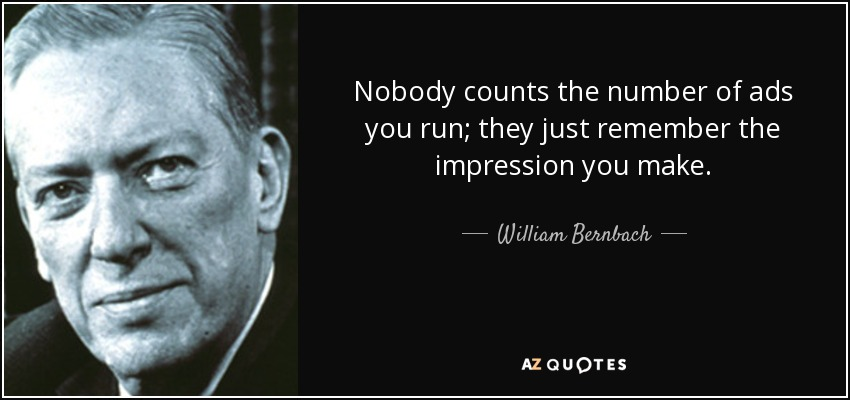 Nobody counts the number of ads you run; they just remember the impression you make. - William Bernbach