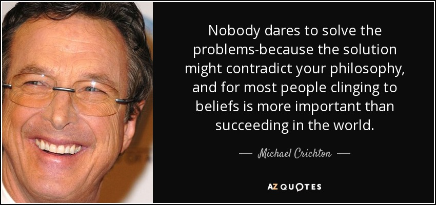 Nobody dares to solve the problems-because the solution might contradict your philosophy, and for most people clinging to beliefs is more important than succeeding in the world. - Michael Crichton