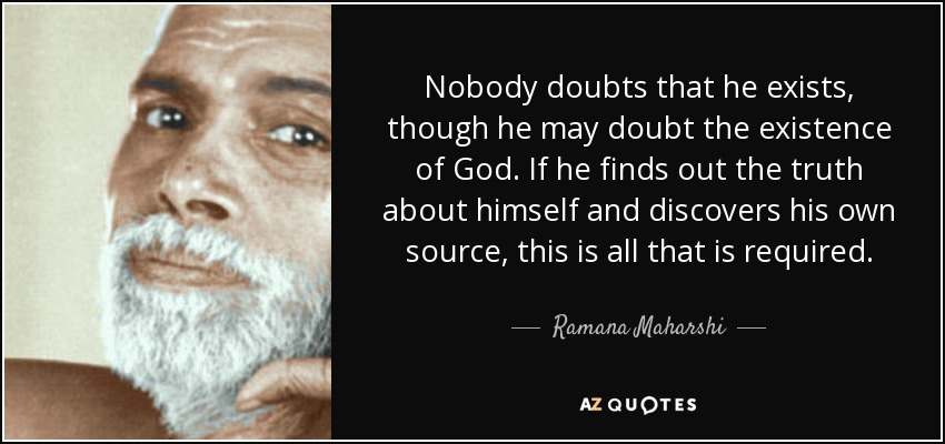 Nobody doubts that he exists, though he may doubt the existence of God. If he finds out the truth about himself and discovers his own source, this is all that is required. - Ramana Maharshi