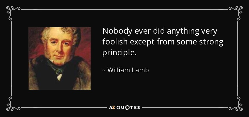Nobody ever did anything very foolish except from some strong principle. - William Lamb, 2nd Viscount Melbourne