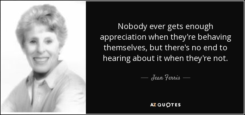 Nobody ever gets enough appreciation when they're behaving themselves, but there's no end to hearing about it when they're not. - Jean Ferris