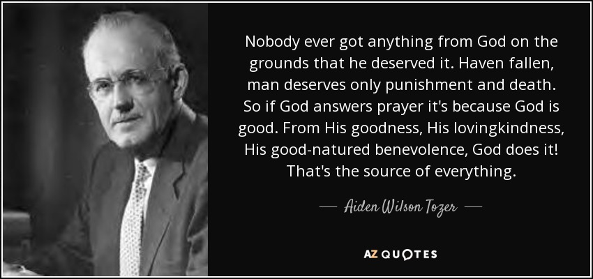 Nobody ever got anything from God on the grounds that he deserved it. Haven fallen, man deserves only punishment and death. So if God answers prayer it's because God is good. From His goodness, His lovingkindness, His good-natured benevolence, God does it! That's the source of everything. - Aiden Wilson Tozer