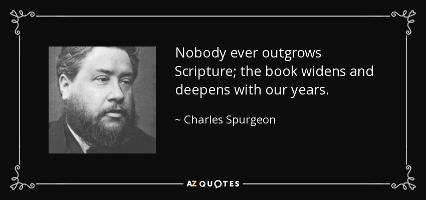 Nobody ever outgrows Scripture; the book widens and deepens with our years. - Charles Spurgeon