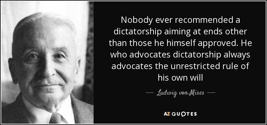 Nobody ever recommended a dictatorship aiming at ends other than those he himself approved. He who advocates dictatorship always advocates the unrestricted rule of his own will - Ludwig von Mises