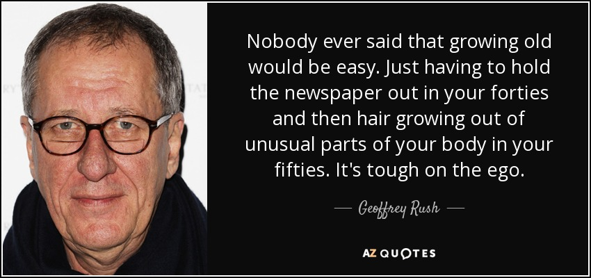 Nobody ever said that growing old would be easy. Just having to hold the newspaper out in your forties and then hair growing out of unusual parts of your body in your fifties. It's tough on the ego. - Geoffrey Rush