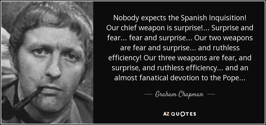 Nobody expects the Spanish Inquisition! Our chief weapon is surprise!... Surprise and fear... fear and surprise... Our two weapons are fear and surprise... and ruthless efficiency! Our three weapons are fear, and surprise, and ruthless efficiency... and an almost fanatical devotion to the Pope... - Graham Chapman