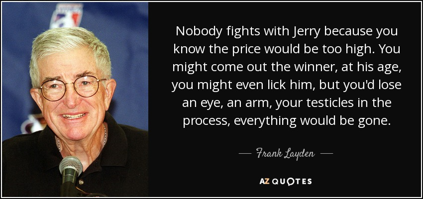 Nobody fights with Jerry because you know the price would be too high. You might come out the winner, at his age, you might even lick him, but you'd lose an eye, an arm, your testicles in the process, everything would be gone. - Frank Layden