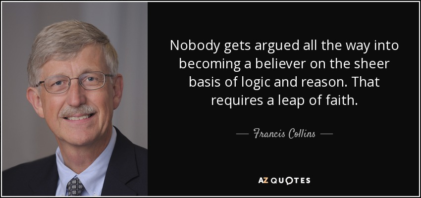 Nobody gets argued all the way into becoming a believer on the sheer basis of logic and reason. That requires a leap of faith. - Francis Collins