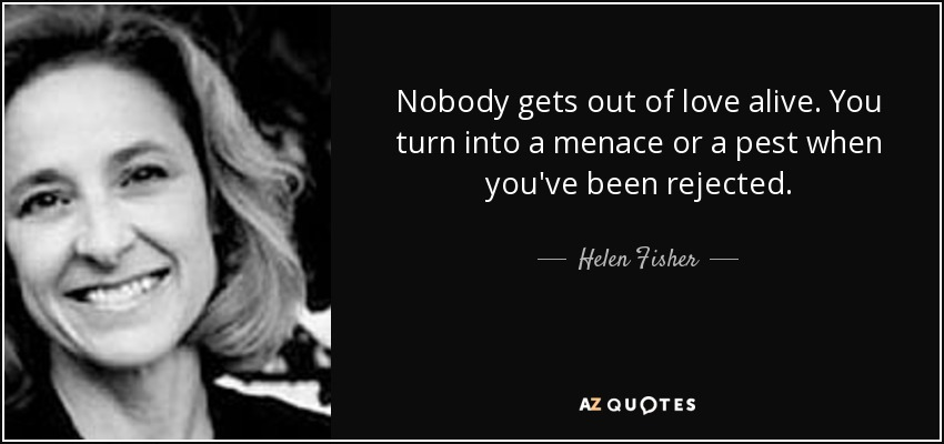 Nobody gets out of love alive. You turn into a menace or a pest when you've been rejected. - Helen Fisher