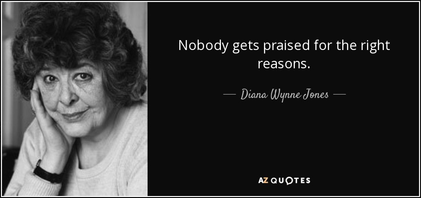 Nobody gets praised for the right reasons. - Diana Wynne Jones