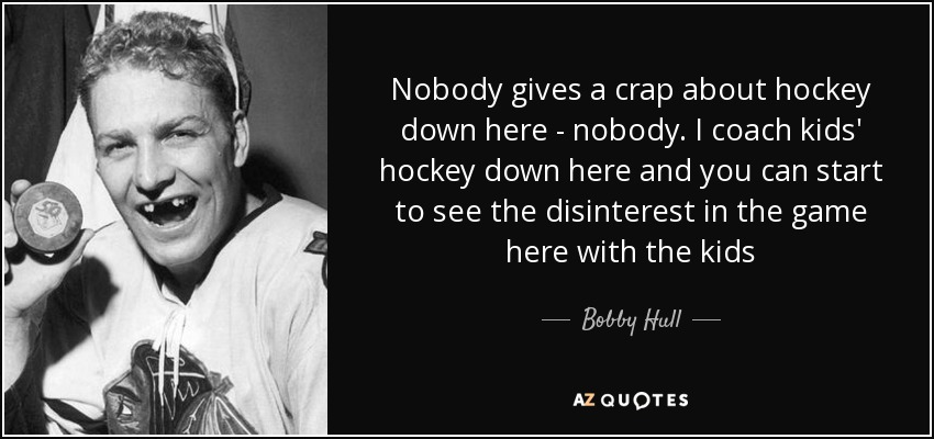 Nobody gives a crap about hockey down here - nobody. I coach kids' hockey down here and you can start to see the disinterest in the game here with the kids - Bobby Hull