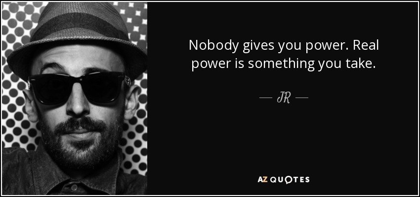 Nobody gives you power. Real power is something you take. - JR