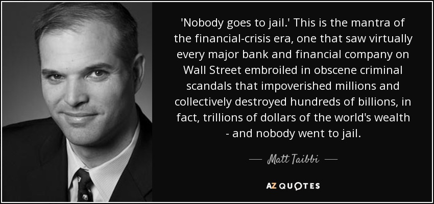 'Nobody goes to jail.' This is the mantra of the financial-crisis era, one that saw virtually every major bank and financial company on Wall Street embroiled in obscene criminal scandals that impoverished millions and collectively destroyed hundreds of billions, in fact, trillions of dollars of the world's wealth - and nobody went to jail. - Matt Taibbi