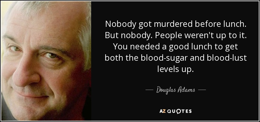 Nobody got murdered before lunch. But nobody. People weren't up to it. You needed a good lunch to get both the blood-sugar and blood-lust levels up. - Douglas Adams