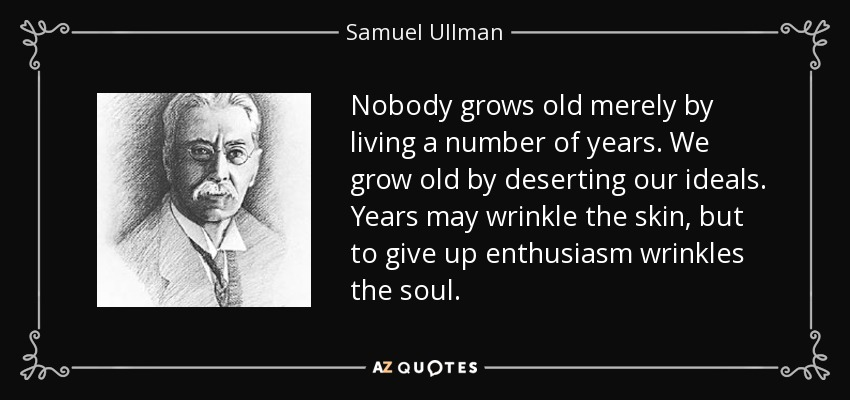 Nobody grows old merely by living a number of years. We grow old by deserting our ideals. Years may wrinkle the skin, but to give up enthusiasm wrinkles the soul. - Samuel Ullman