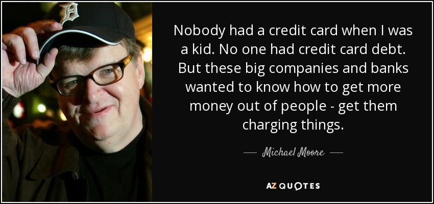 Nobody had a credit card when I was a kid. No one had credit card debt. But these big companies and banks wanted to know how to get more money out of people - get them charging things. - Michael Moore