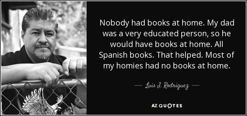 Nobody had books at home. My dad was a very educated person, so he would have books at home. All Spanish books. That helped. Most of my homies had no books at home. - Luis J. Rodriguez