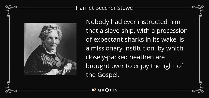 Nobody had ever instructed him that a slave-ship, with a procession of expectant sharks in its wake, is a missionary institution, by which closely-packed heathen are brought over to enjoy the light of the Gospel. - Harriet Beecher Stowe