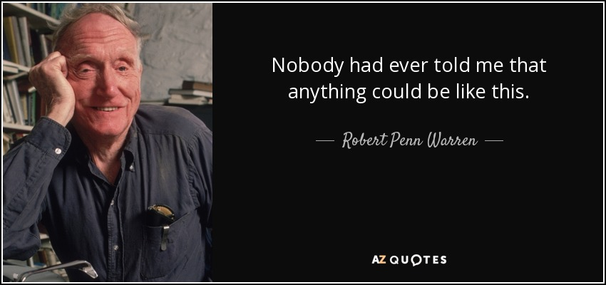 Nobody had ever told me that anything could be like this. - Robert Penn Warren