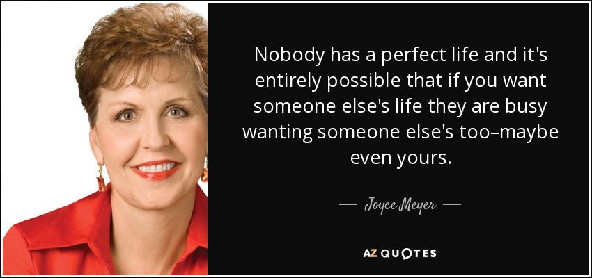 Nobody has a perfect life and it's entirely possible that if you want someone else's life they are busy wanting someone else's too–maybe even yours. - Joyce Meyer