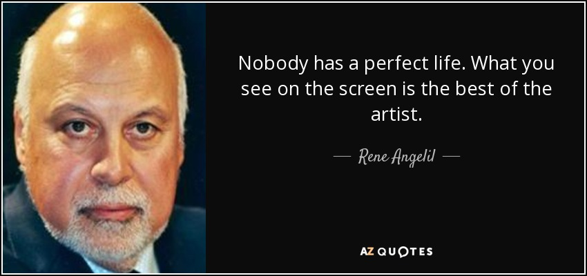 Nobody has a perfect life. What you see on the screen is the best of the artist. - Rene Angelil