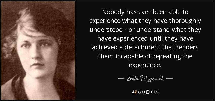 Nobody has ever been able to experience what they have thoroughly understood - or understand what they have experienced until they have achieved a detachment that renders them incapable of repeating the experience. - Zelda Fitzgerald