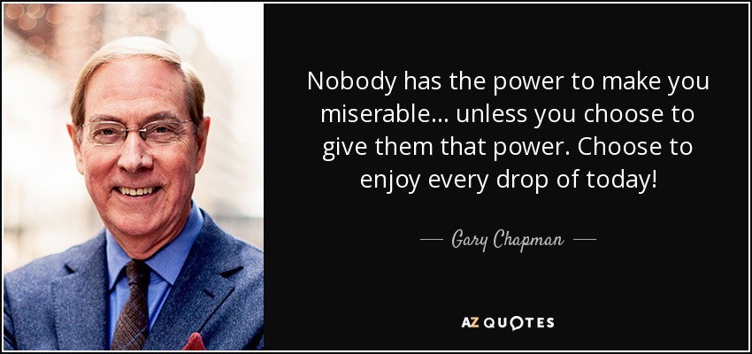 Nobody has the power to make you miserable . . . unless you choose to give them that power. Choose to enjoy every drop of today! - Gary Chapman